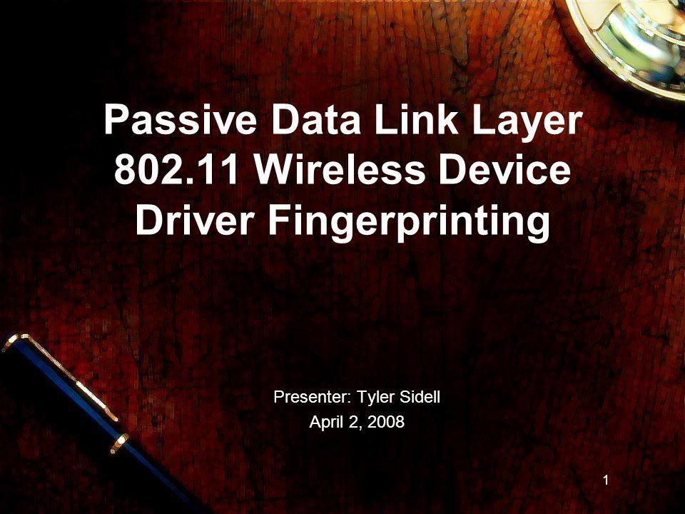 1 1 Passive Data Link Layer 802.11 Wireless Device Driver Fingerprinting Presenter: Tyler Sidell April 2, 2008