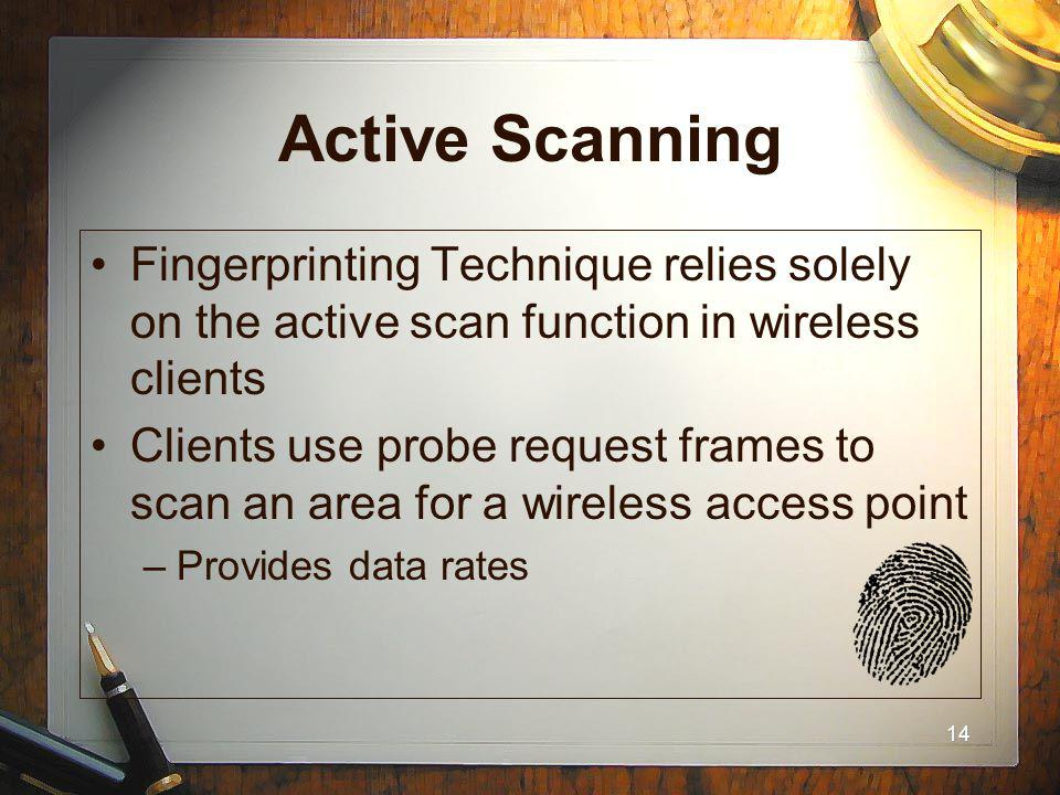 14 Active Scanning Fingerprinting Technique relies solely on the active scan function in wireless clients Clients use probe request frames to scan an