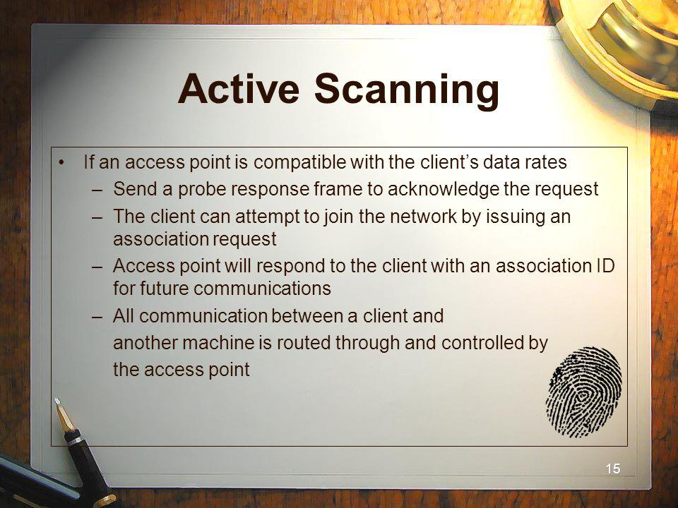15 Active Scanning If an access point is compatible with the clients data rates –Send a probe response frame to acknowledge the request –The client ca