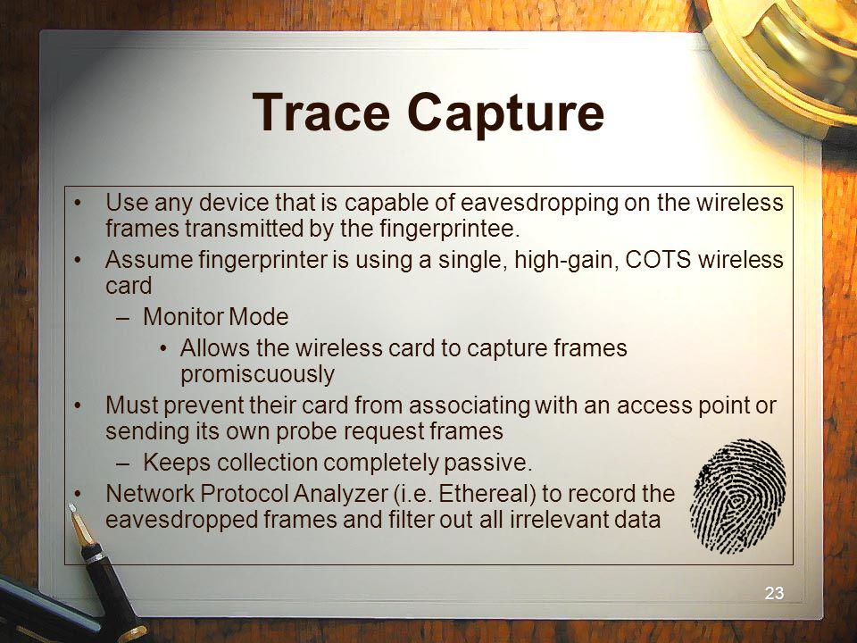 23 Trace Capture Use any device that is capable of eavesdropping on the wireless frames transmitted by the fingerprintee. Assume fingerprinter is usin