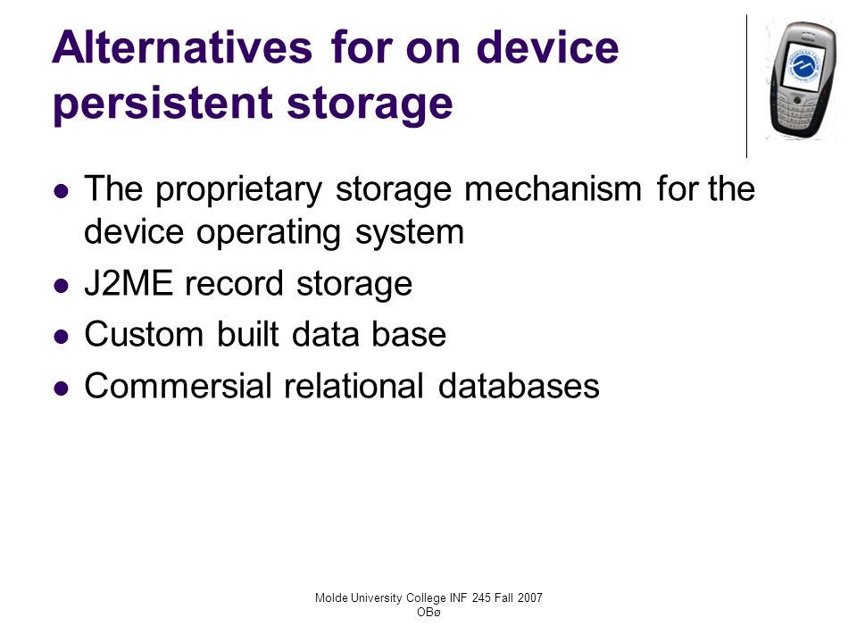 Molde University College INF 245 Fall 2007 OBø Alternatives for on device persistent storage The proprietary storage mechanism for the device operating system J2ME record storage Custom built data base Commersial relational databases