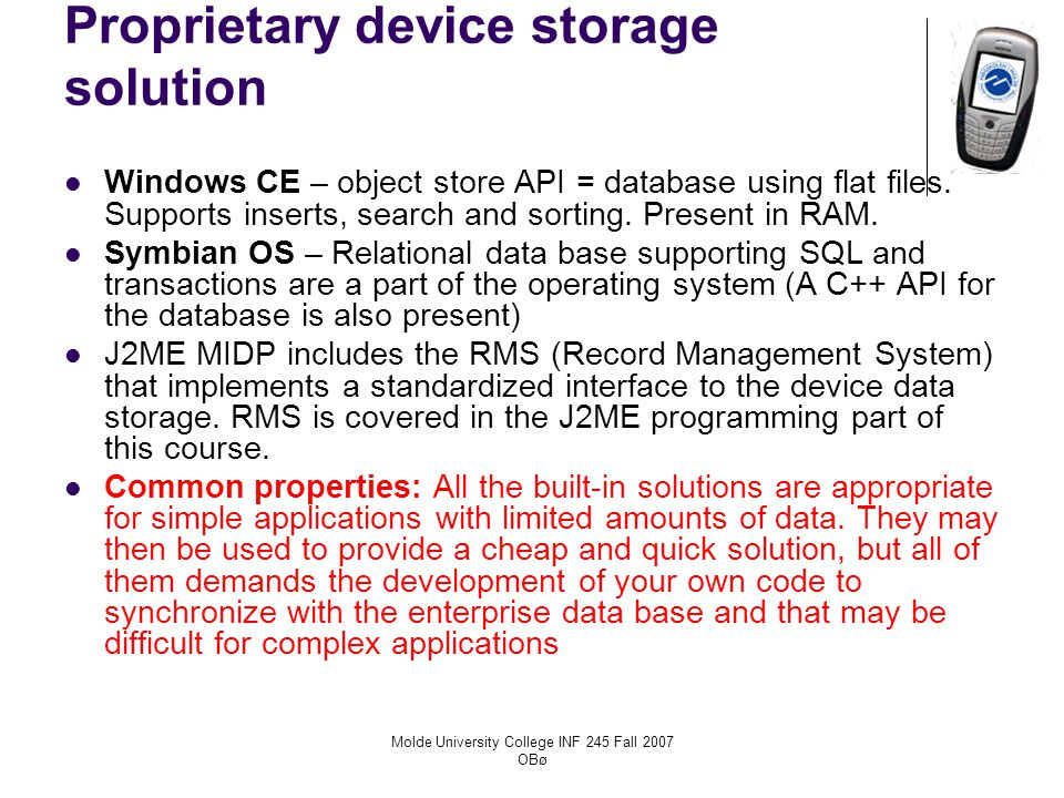Molde University College INF 245 Fall 2007 OBø Proprietary device storage solution Windows CE – object store API = database using flat files.