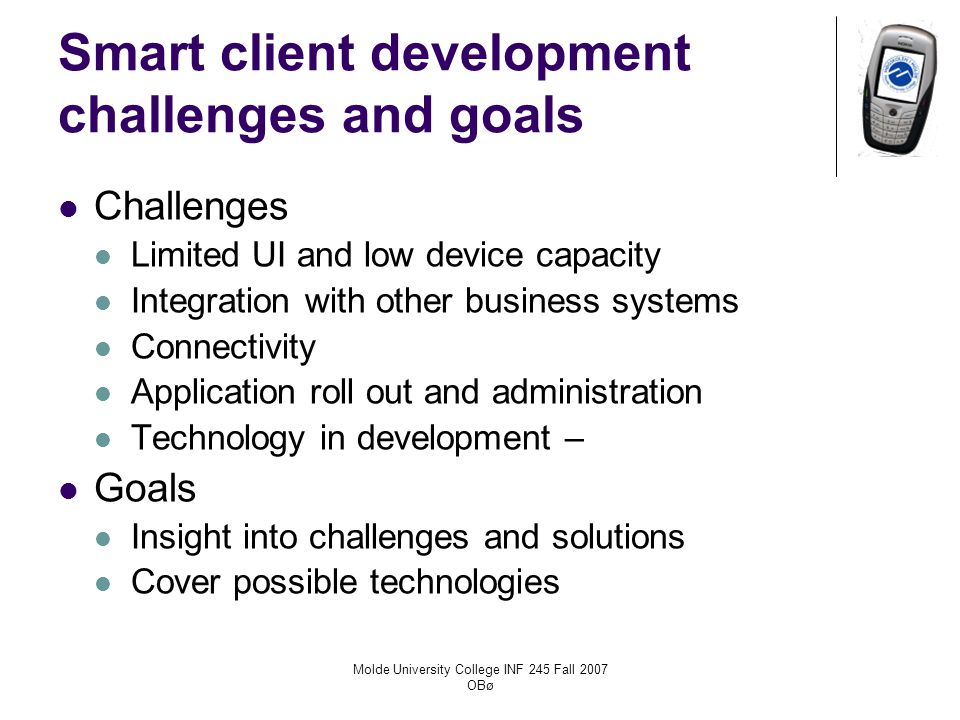 Molde University College INF 245 Fall 2007 OBø Smart client development challenges and goals Challenges Limited UI and low device capacity Integration with other business systems Connectivity Application roll out and administration Technology in development – Goals Insight into challenges and solutions Cover possible technologies
