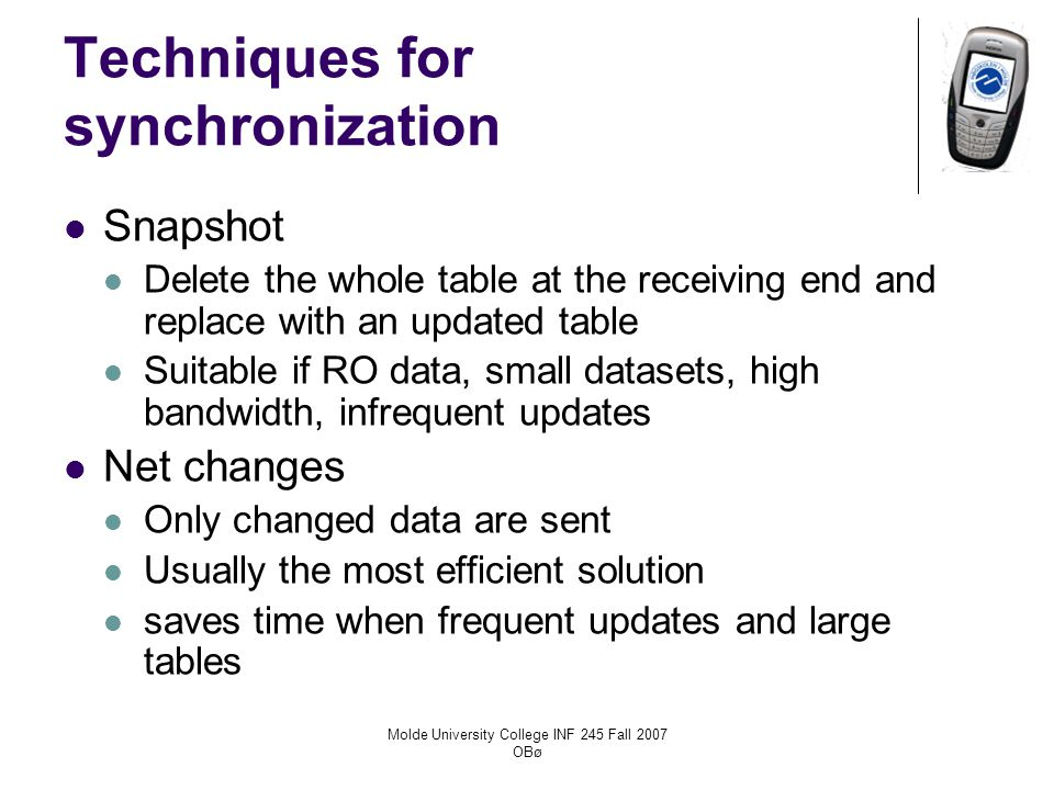 Molde University College INF 245 Fall 2007 OBø Techniques for synchronization Snapshot Delete the whole table at the receiving end and replace with an updated table Suitable if RO data, small datasets, high bandwidth, infrequent updates Net changes Only changed data are sent Usually the most efficient solution saves time when frequent updates and large tables