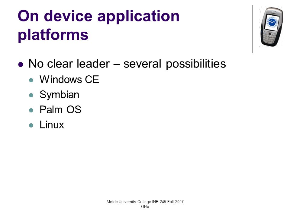 Molde University College INF 245 Fall 2007 OBø On device application platforms No clear leader – several possibilities Windows CE Symbian Palm OS Linux