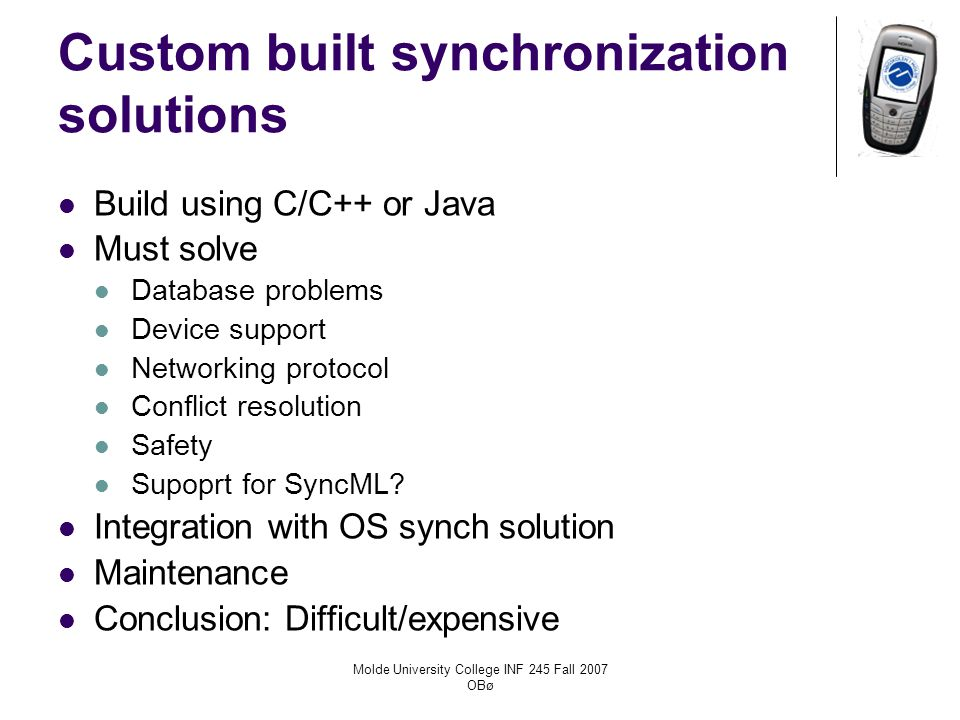 Molde University College INF 245 Fall 2007 OBø Custom built synchronization solutions Build using C/C++ or Java Must solve Database problems Device support Networking protocol Conflict resolution Safety Supoprt for SyncML.