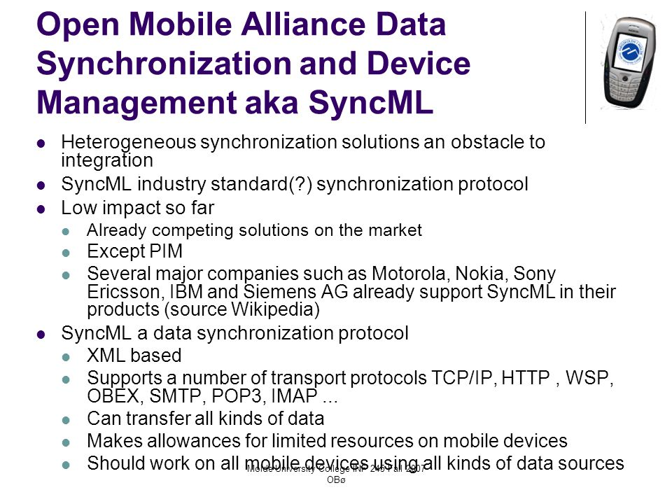 Molde University College INF 245 Fall 2007 OBø Open Mobile Alliance Data Synchronization and Device Management aka SyncML Heterogeneous synchronization solutions an obstacle to integration SyncML industry standard( ) synchronization protocol Low impact so far Already competing solutions on the market Except PIM Several major companies such as Motorola, Nokia, Sony Ericsson, IBM and Siemens AG already support SyncML in their products (source Wikipedia) SyncML a data synchronization protocol XML based Supports a number of transport protocols TCP/IP, HTTP, WSP, OBEX, SMTP, POP3, IMAP...