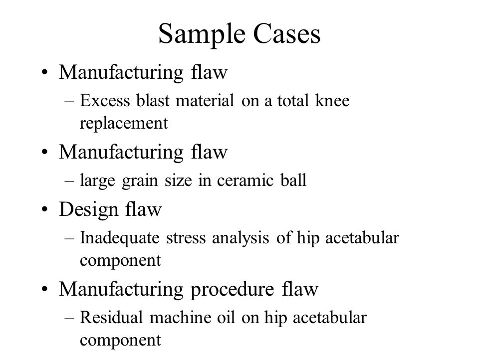 Sample Cases Manufacturing flaw –Excess blast material on a total knee replacement Manufacturing flaw –large grain size in ceramic ball Design flaw –Inadequate stress analysis of hip acetabular component Manufacturing procedure flaw –Residual machine oil on hip acetabular component