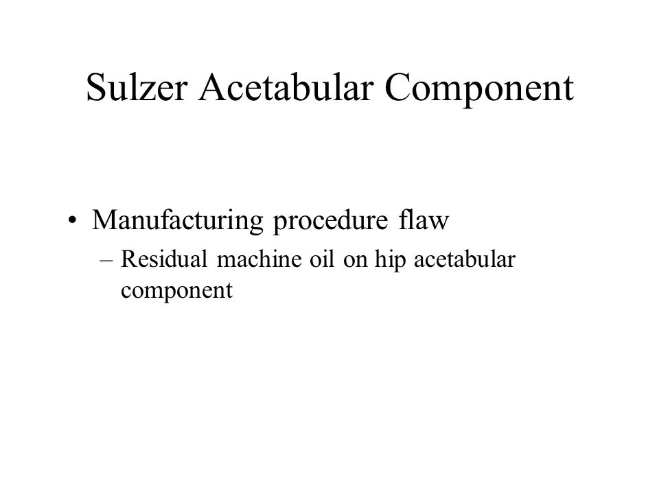 Sulzer Acetabular Component Manufacturing procedure flaw –Residual machine oil on hip acetabular component