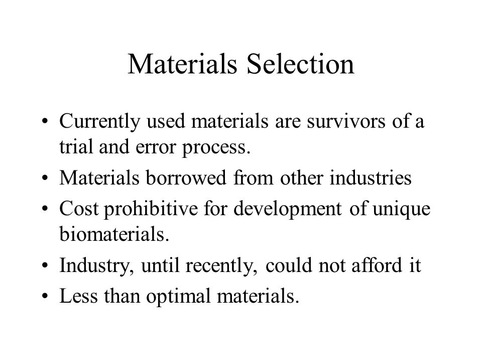 Materials Selection Currently used materials are survivors of a trial and error process.