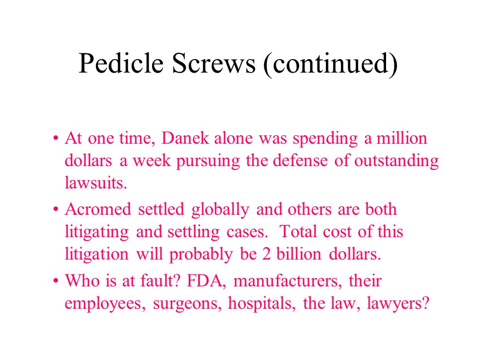 Pedicle Screws (continued) At one time, Danek alone was spending a million dollars a week pursuing the defense of outstanding lawsuits.