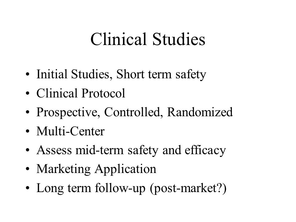Clinical Studies Initial Studies, Short term safety Clinical Protocol Prospective, Controlled, Randomized Multi-Center Assess mid-term safety and efficacy Marketing Application Long term follow-up (post-market?)