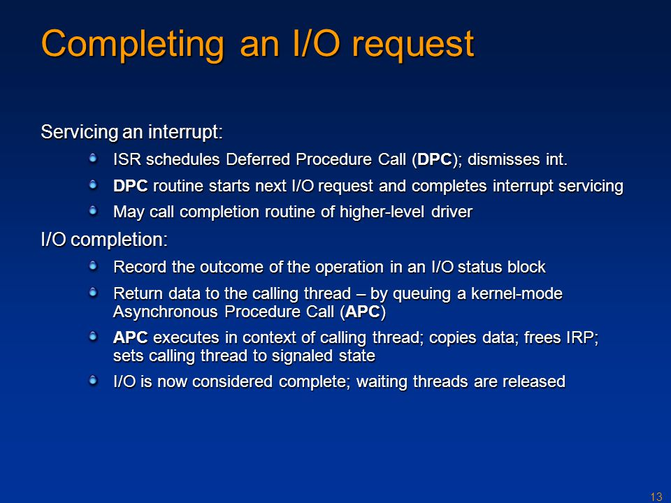 13 Completing an I/O request Servicing an interrupt: ISR schedules Deferred Procedure Call (DPC); dismisses int. DPC routine starts next I/O request a