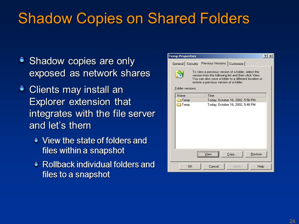 24 Shadow Copies on Shared Folders Shadow copies are only exposed as network shares Clients may install an Explorer extension that integrates with the