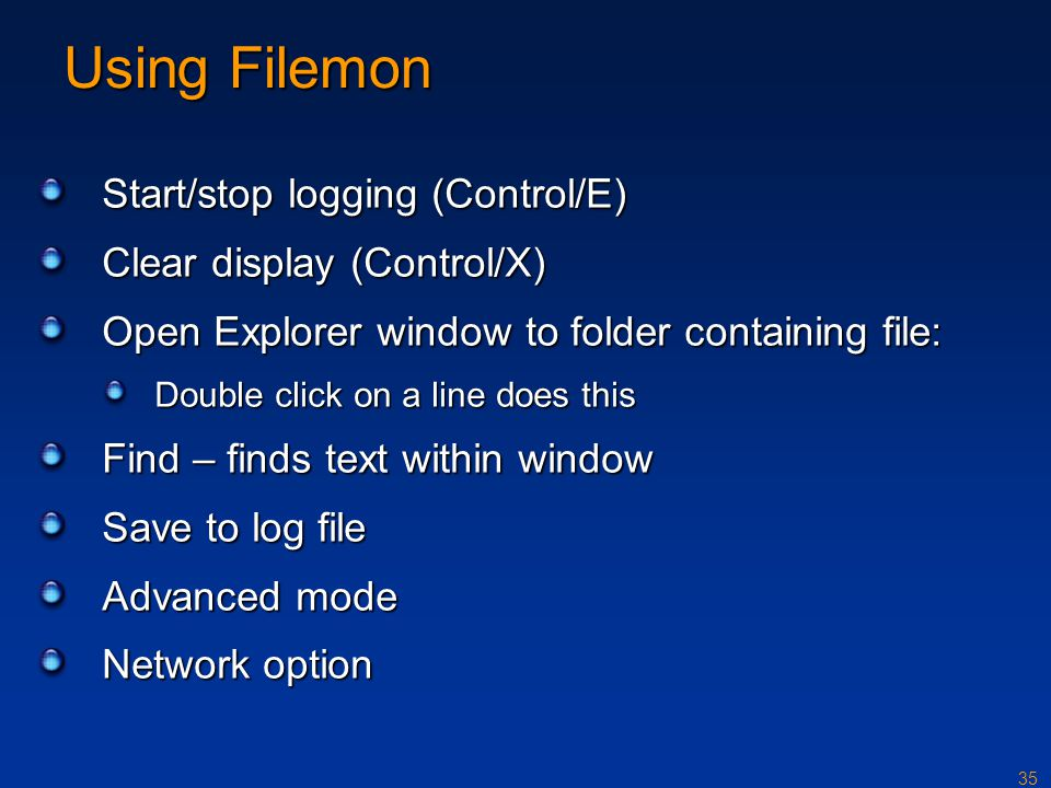 35 Using Filemon Start/stop logging (Control/E) Clear display (Control/X) Open Explorer window to folder containing file: Double click on a line does