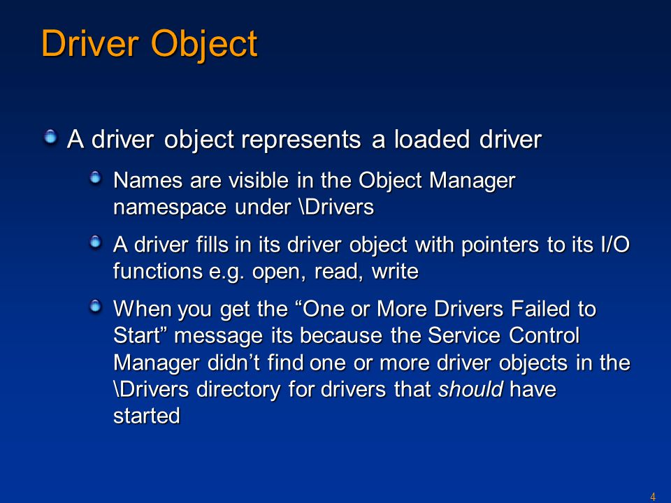 4 Driver Object A driver object represents a loaded driver Names are visible in the Object Manager namespace under \Drivers A driver fills in its driv