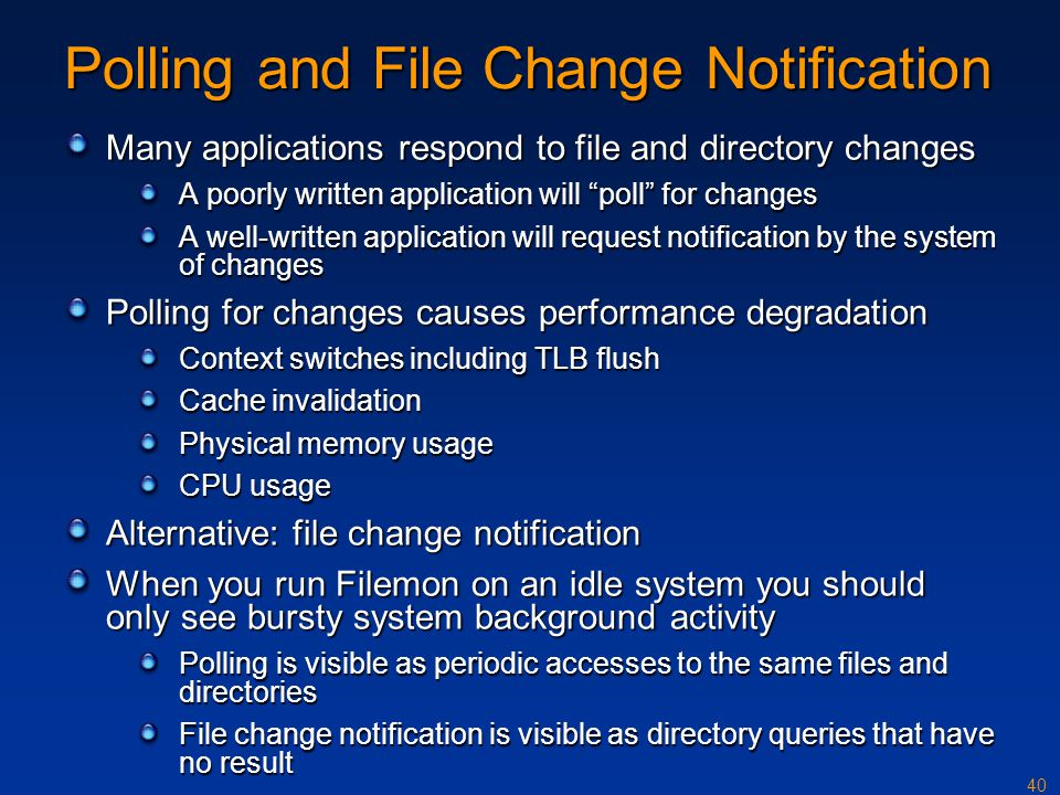 40 Polling and File Change Notification Many applications respond to file and directory changes A poorly written application will poll for changes A w
