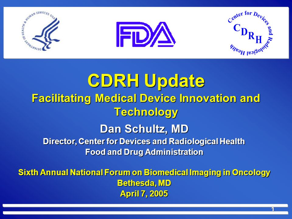 1 CDRH Update Facilitating Medical Device Innovation and Technology Dan Schultz, MD Director, Center for Devices and Radiological Health Food and Drug Administration Sixth Annual National Forum on Biomedical Imaging in Oncology Bethesda, MD April 7, 2005