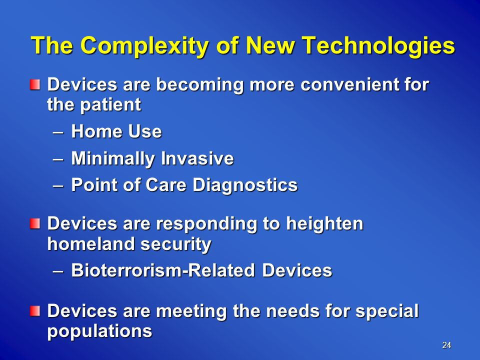24 The Complexity of New Technologies The Complexity of New Technologies Devices are becoming more convenient for the patient –Home Use –Minimally Invasive –Point of Care Diagnostics Devices are responding to heighten homeland security –Bioterrorism-Related Devices Devices are meeting the needs for special populations