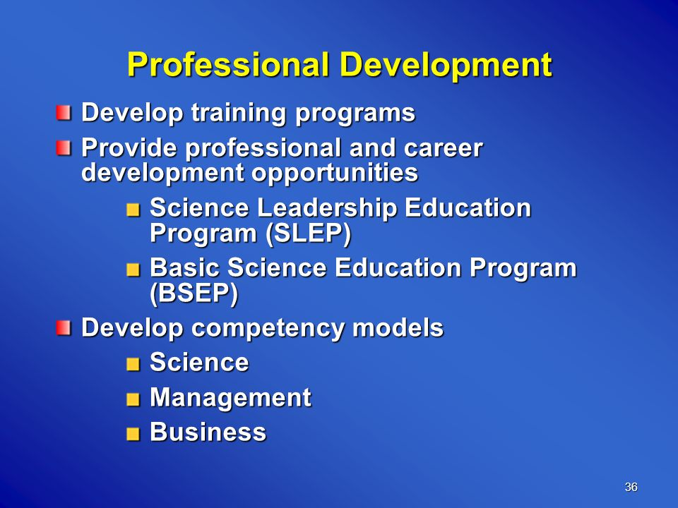 36 Develop training programs Provide professional and career development opportunities Science Leadership Education Program (SLEP) Basic Science Education Program (BSEP) Develop competency models ScienceManagementBusiness Professional Development
