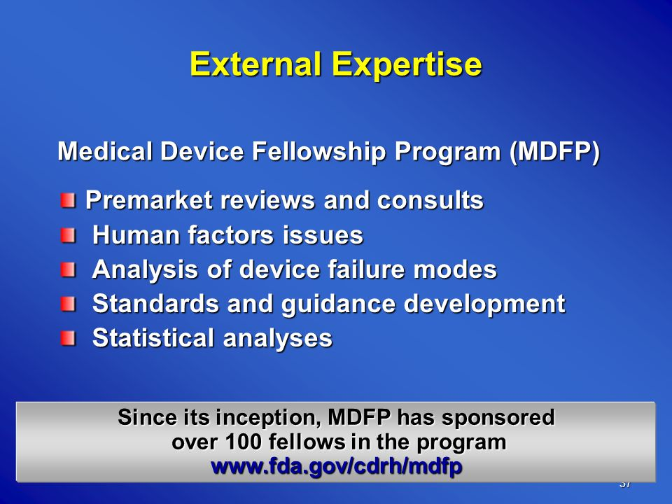 37 Since its inception, MDFP has sponsored over 100 fellows in the program over 100 fellows in the programwww.fda.gov/cdrh/mdfp Premarket reviews and consults Human factors issues Human factors issues Analysis of device failure modes Analysis of device failure modes Standards and guidance development Standards and guidance development Statistical analyses Statistical analyses External Expertise Medical Device Fellowship Program (MDFP)