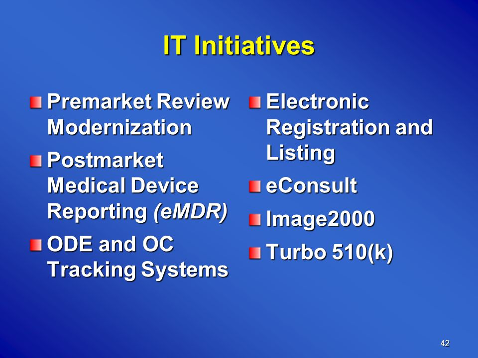 42 IT Initiatives Premarket Review Modernization Postmarket Medical Device Reporting (eMDR) ODE and OC Tracking Systems Electronic Registration and Listing eConsultImage2000 Turbo 510(k)