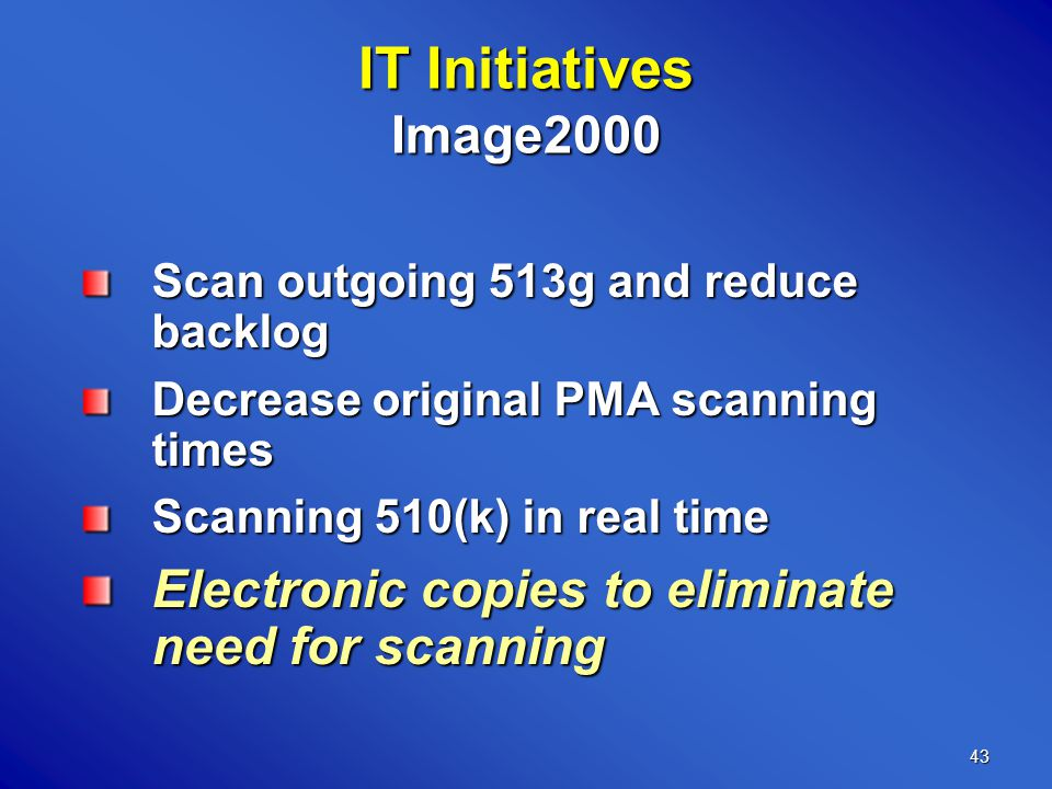 43 IT Initiatives Image2000 Scan outgoing 513g and reduce backlog Decrease original PMA scanning times Scanning 510(k) in real time Electronic copies to eliminate need for scanning