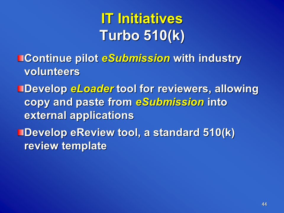44 IT Initiatives Turbo 510(k) Continue pilot eSubmission with industry volunteers Develop eLoader tool for reviewers, allowing copy and paste from eSubmission into external applications Develop eReview tool, a standard 510(k) review template