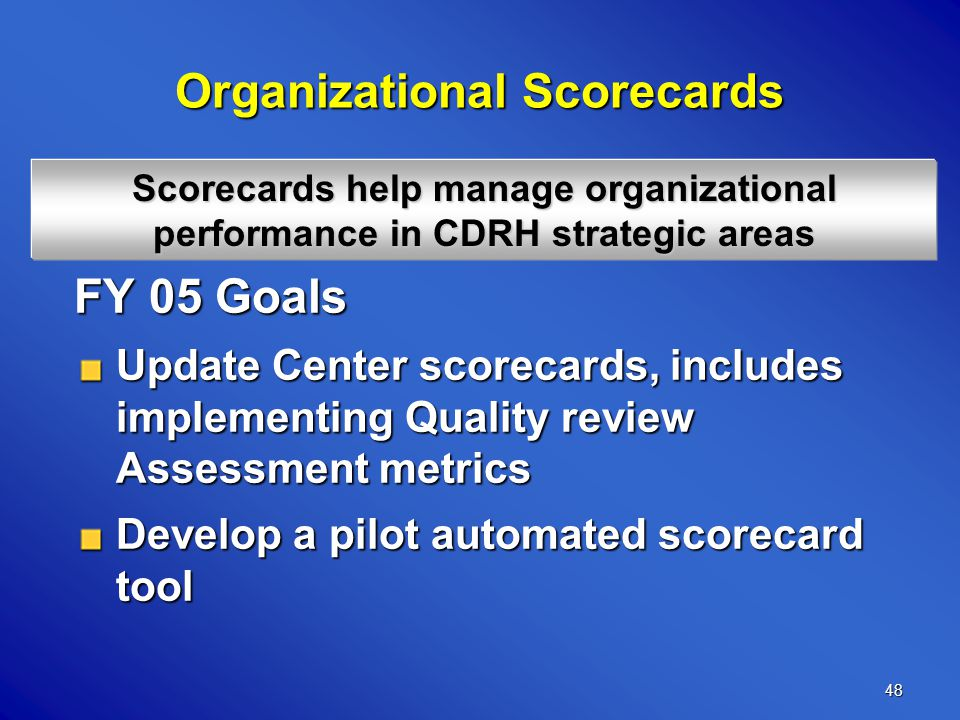 48 Organizational Scorecards FY 05 Goals Update Center scorecards, includes implementing Quality review Assessment metrics Develop a pilot automated scorecard tool Scorecards help manage organizational performance in CDRH strategic areas