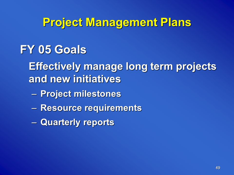49 Project Management Plans FY 05 Goals Effectively manage long term projects and new initiatives –Project milestones –Resource requirements –Quarterly reports