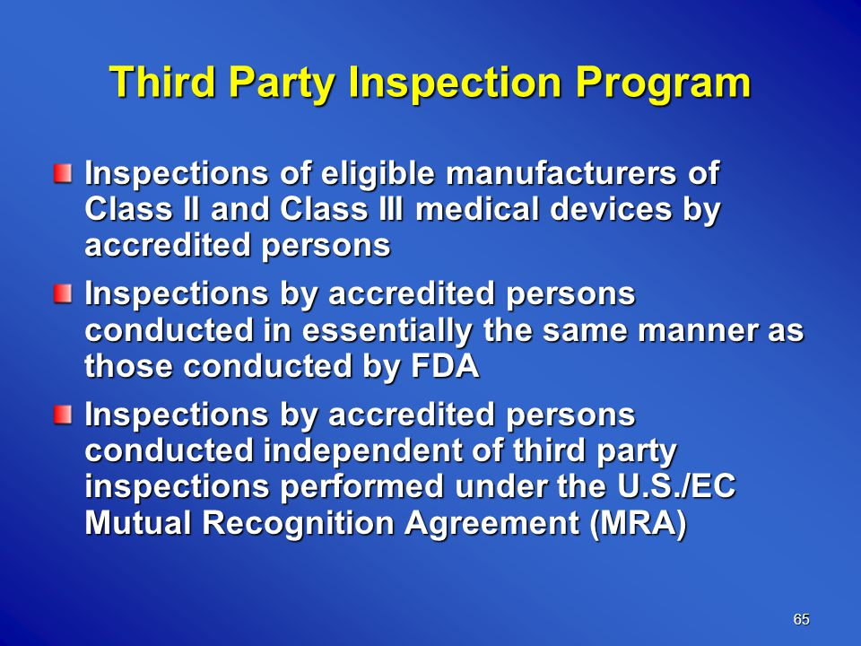 65 Third Party Inspection Program Inspections of eligible manufacturers of Class II and Class III medical devices by accredited persons Inspections by accredited persons conducted in essentially the same manner as those conducted by FDA Inspections by accredited persons conducted independent of third party inspections performed under the U.S./EC Mutual Recognition Agreement (MRA)
