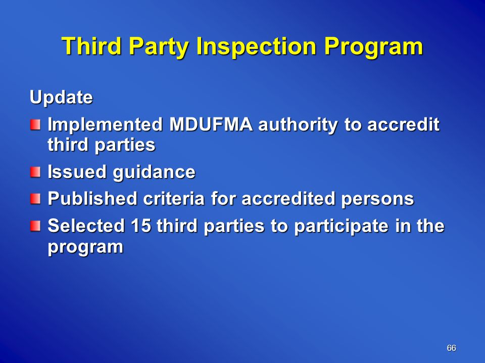 66 Third Party Inspection Program Update Implemented MDUFMA authority to accredit third parties Issued guidance Published criteria for accredited persons Selected 15 third parties to participate in the program