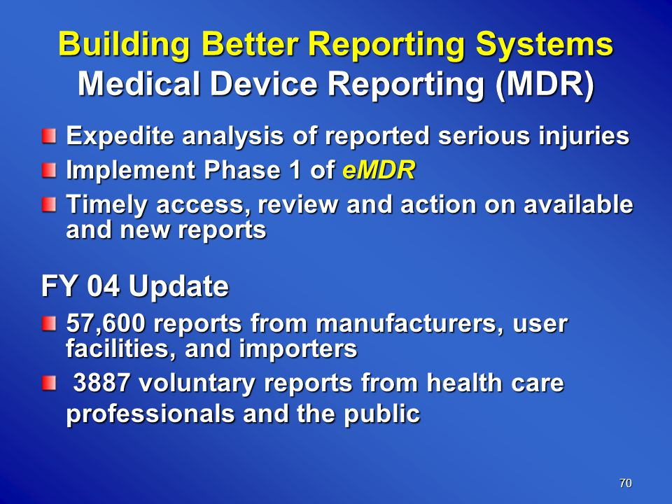 70 Building Better Reporting Systems Medical Device Reporting (MDR) Expedite analysis of reported serious injuries Implement Phase 1 of eMDR Timely access, review and action on available and new reports FY 04 Update 57,600 reports from manufacturers, user facilities, and importers 3887 voluntary reports from health care professionals and the public 3887 voluntary reports from health care professionals and the public