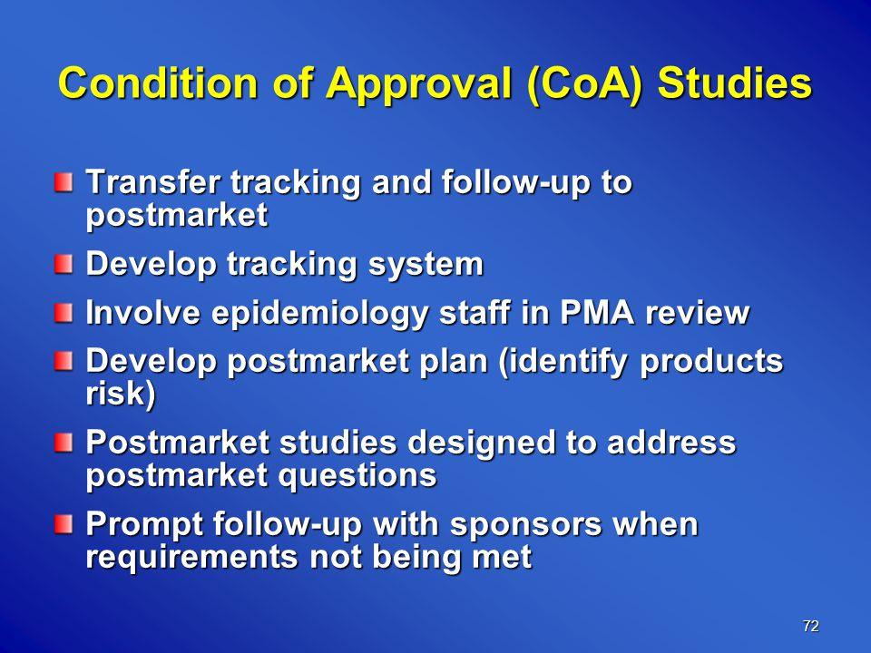 72 Condition of Approval (CoA) Studies Transfer tracking and follow-up to postmarket Develop tracking system Involve epidemiology staff in PMA review Develop postmarket plan (identify products risk) Postmarket studies designed to address postmarket questions Prompt follow-up with sponsors when requirements not being met