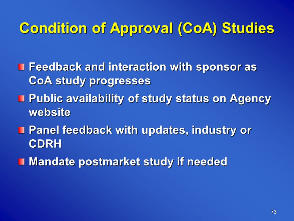 73 Condition of Approval (CoA) Studies Feedback and interaction with sponsor as CoA study progresses Public availability of study status on Agency website Panel feedback with updates, industry or CDRH Mandate postmarket study if needed