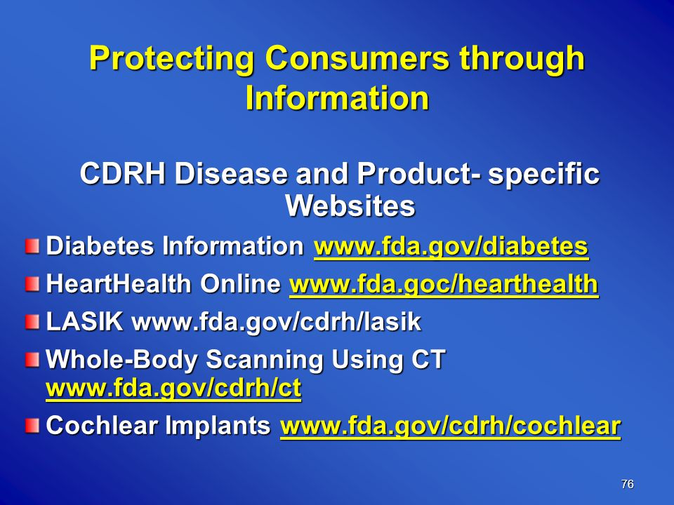 76 Protecting Consumers through Information CDRH Disease and Product- specific Websites Diabetes Information www.fda.gov/diabetes HeartHealth Online www.fda.goc/hearthealth LASIK www.fda.gov/cdrh/lasik Whole-Body Scanning Using CT www.fda.gov/cdrh/ct Cochlear Implants www.fda.gov/cdrh/cochlear