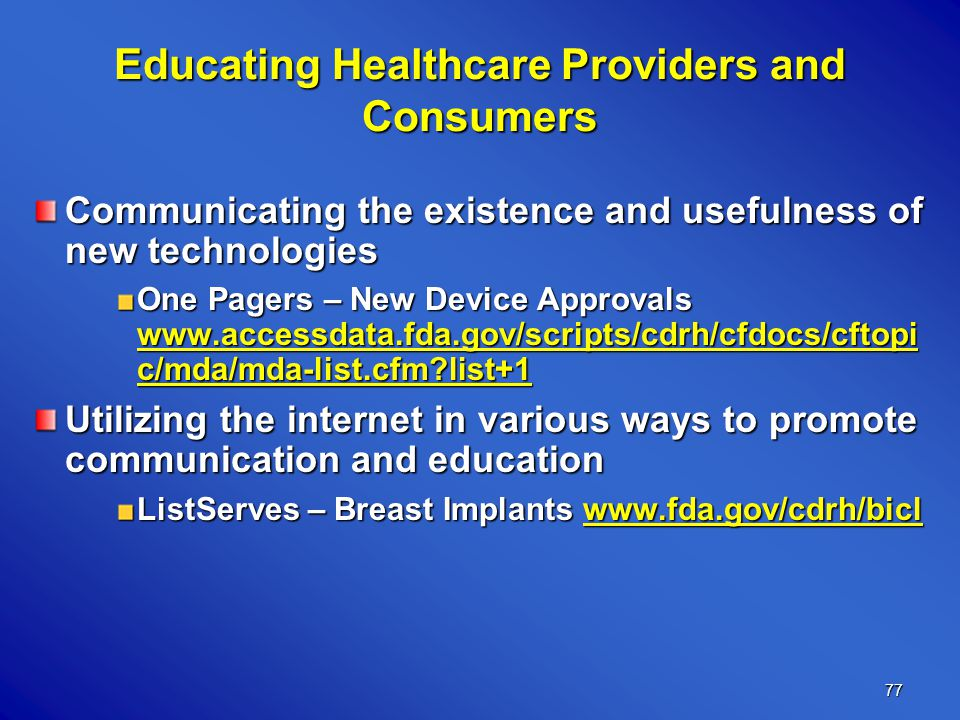 77 Educating Healthcare Providers and Consumers Communicating the existence and usefulness of new technologies One Pagers – New Device Approvals www.accessdata.fda.gov/scripts/cdrh/cfdocs/cftopi c/mda/mda-list.cfm list+1 Utilizing the internet in various ways to promote communication and education ListServes – Breast Implants www.fda.gov/cdrh/bicl