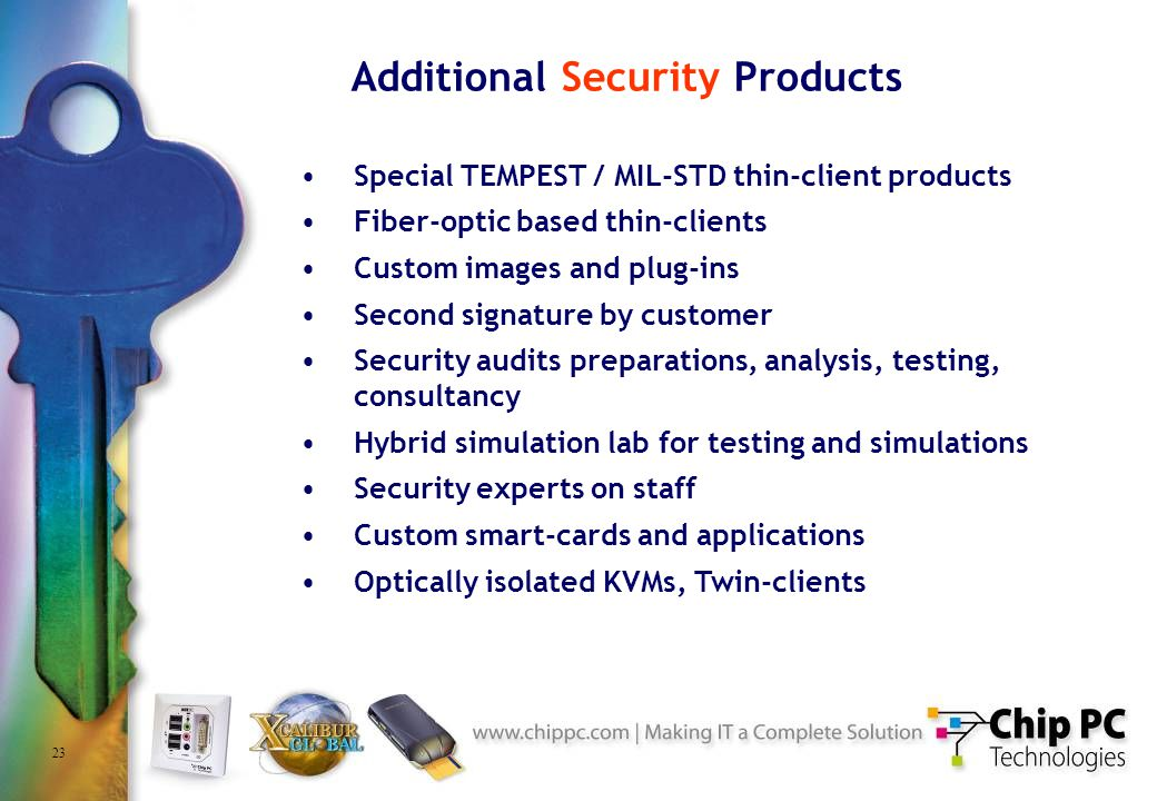 23 Additional Security Products Special TEMPEST / MIL-STD thin-client products Fiber-optic based thin-clients Custom images and plug-ins Second signature by customer Security audits preparations, analysis, testing, consultancy Hybrid simulation lab for testing and simulations Security experts on staff Custom smart-cards and applications Optically isolated KVMs, Twin-clients