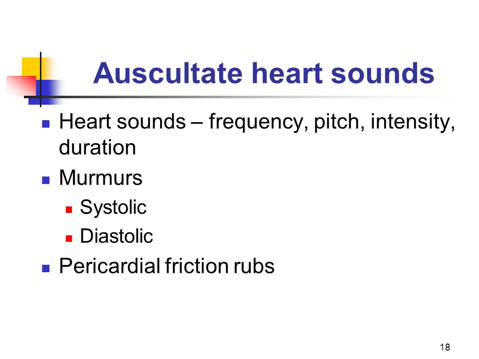 18 Auscultate heart sounds Heart sounds – frequency, pitch, intensity, duration Murmurs Systolic Diastolic Pericardial friction rubs