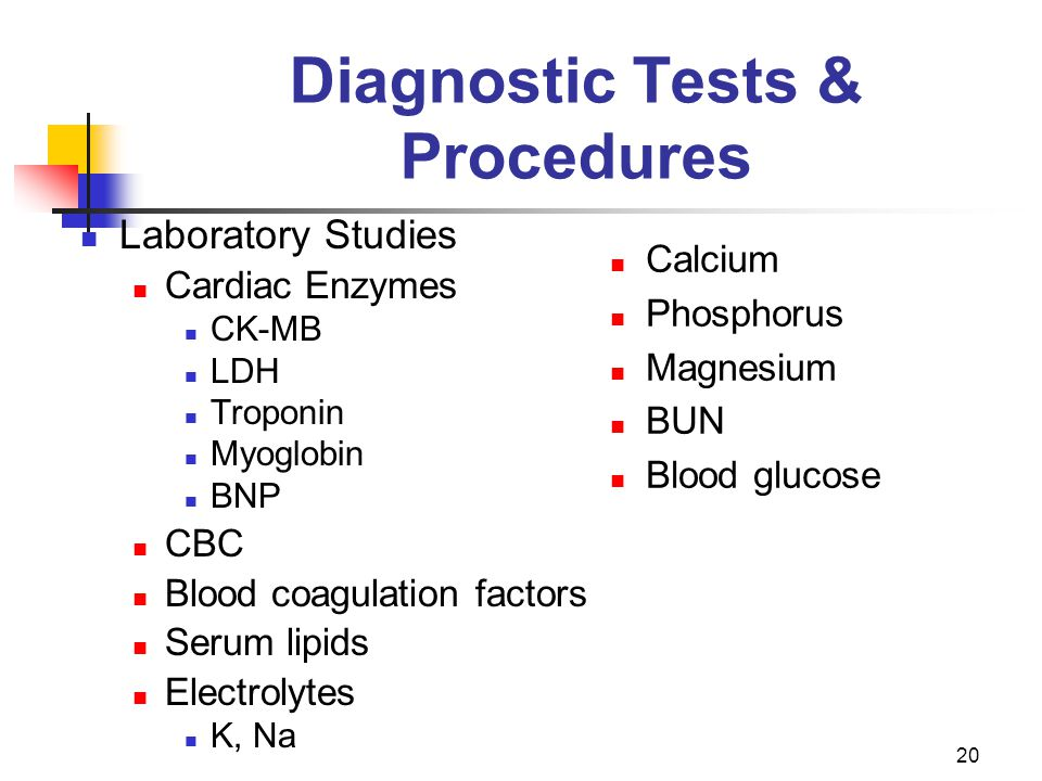 20 Diagnostic Tests & Procedures Laboratory Studies Cardiac Enzymes CK-MB LDH Troponin Myoglobin BNP CBC Blood coagulation factors Serum lipids Electr