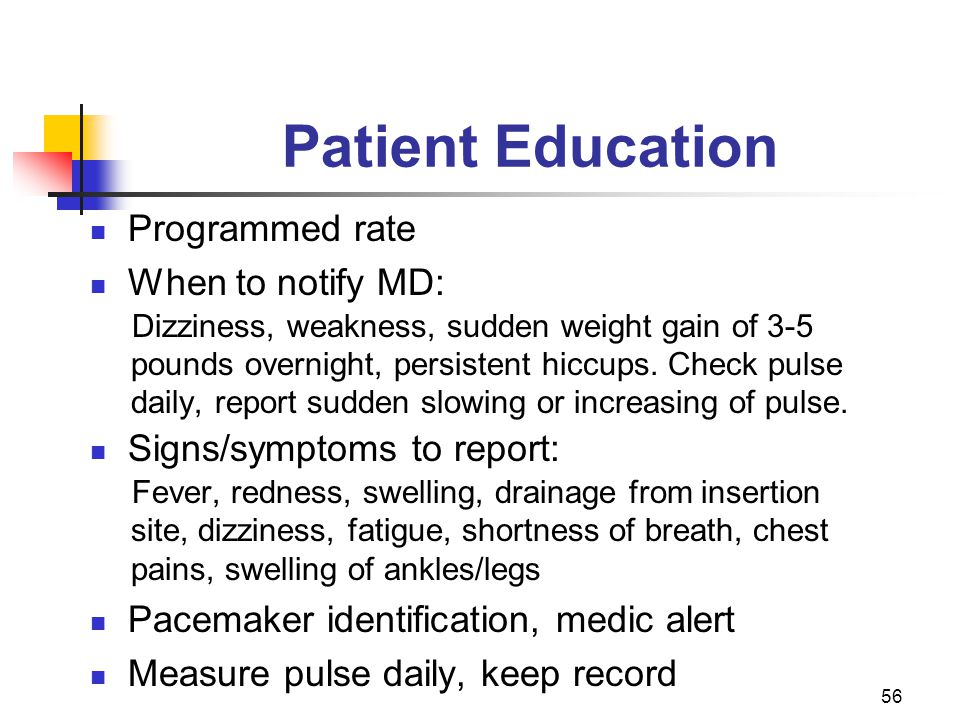 56 Patient Education Programmed rate When to notify MD: Dizziness, weakness, sudden weight gain of 3-5 pounds overnight, persistent hiccups. Check pul