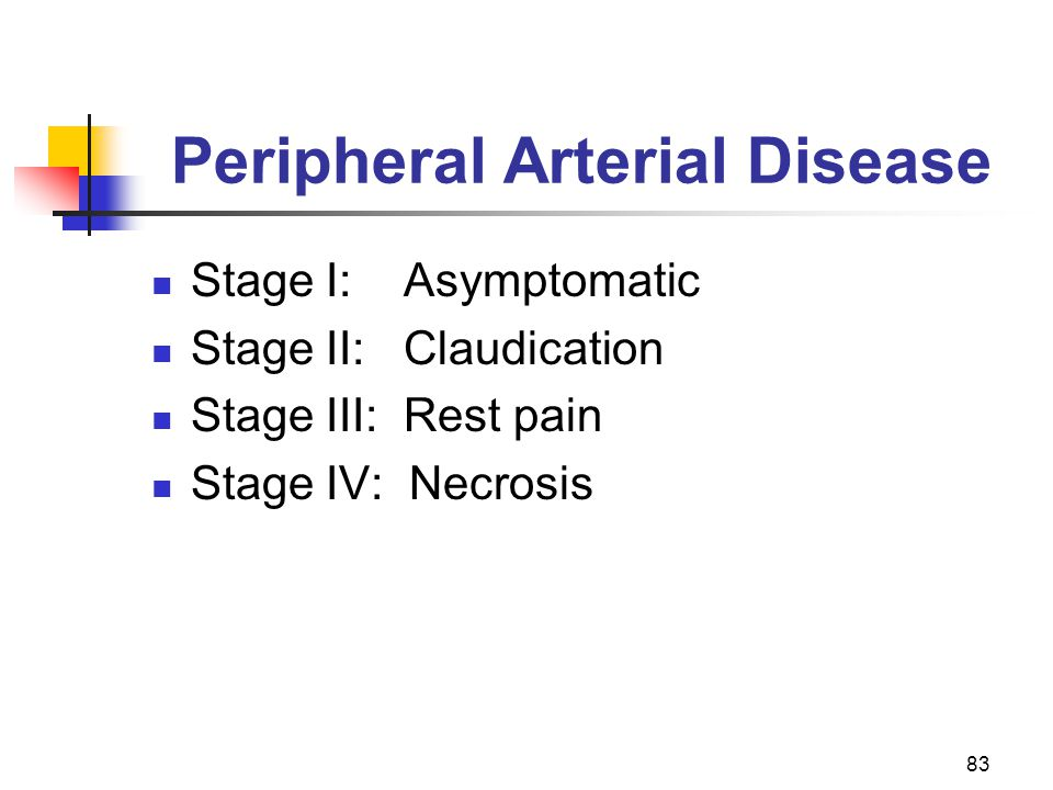 83 Peripheral Arterial Disease Stage I: Asymptomatic Stage II: Claudication Stage III: Rest pain Stage IV: Necrosis