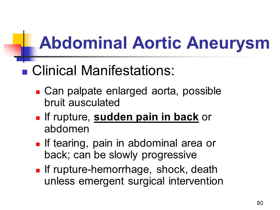 90 Abdominal Aortic Aneurysm Clinical Manifestations: Can palpate enlarged aorta, possible bruit ausculated If rupture, sudden pain in back or abdomen