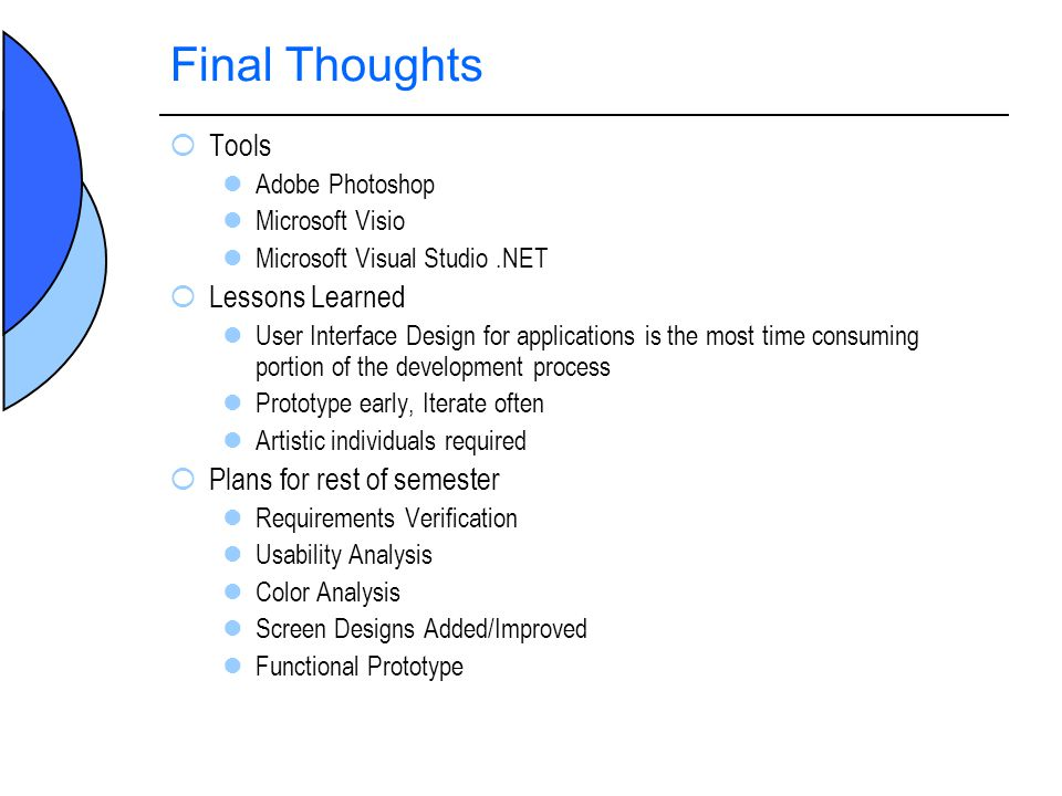 Final Thoughts Tools Adobe Photoshop Microsoft Visio Microsoft Visual Studio.NET Lessons Learned User Interface Design for applications is the most time consuming portion of the development process Prototype early, Iterate often Artistic individuals required Plans for rest of semester Requirements Verification Usability Analysis Color Analysis Screen Designs Added/Improved Functional Prototype