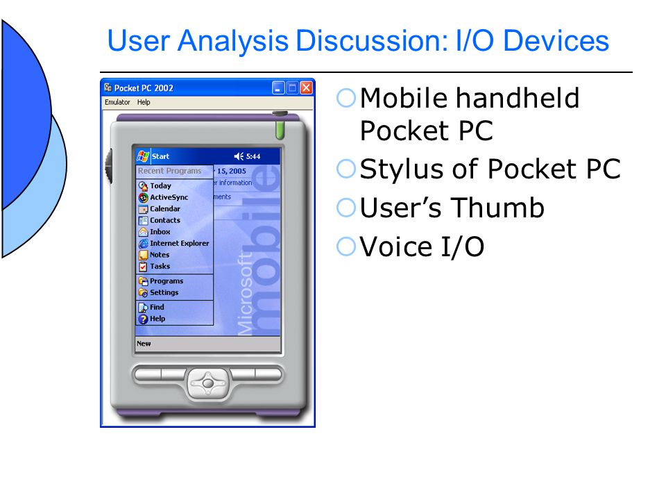 User Analysis Discussion: I/O Devices Mobile handheld Pocket PC Stylus of Pocket PC Users Thumb Voice I/O