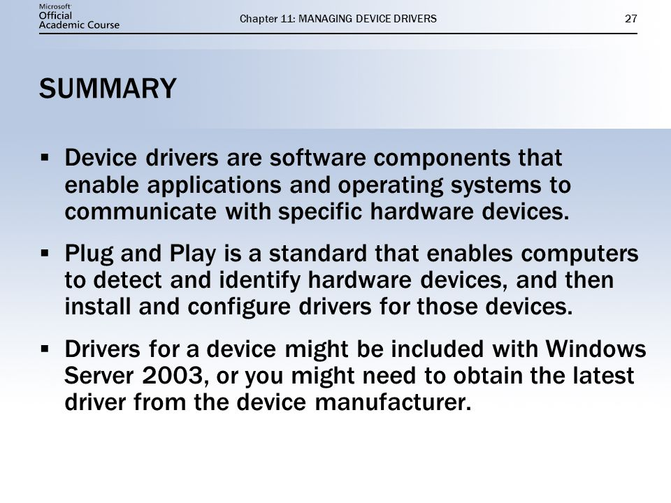 Chapter 11: MANAGING DEVICE DRIVERS27 SUMMARY Device drivers are software components that enable applications and operating systems to communicate wit