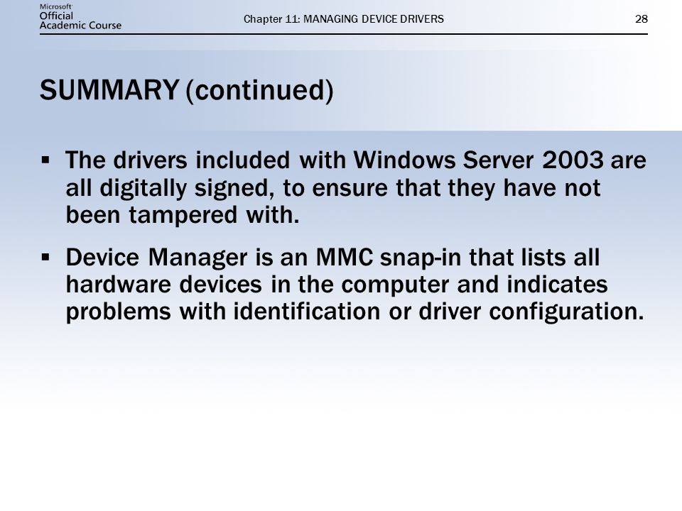 Chapter 11: MANAGING DEVICE DRIVERS28 SUMMARY (continued) The drivers included with Windows Server 2003 are all digitally signed, to ensure that they