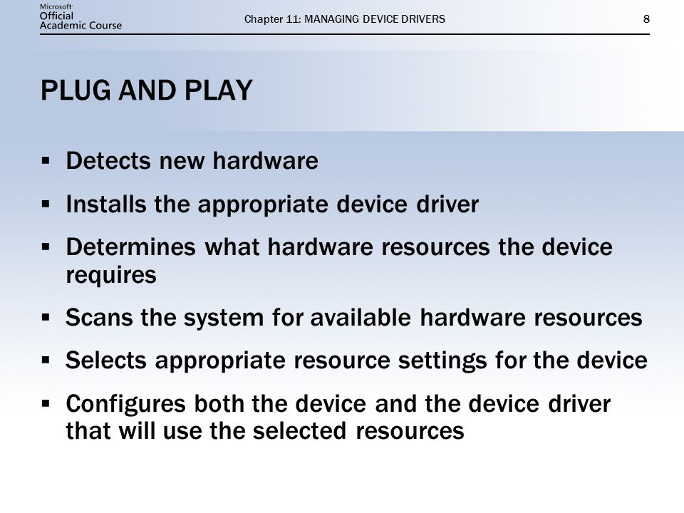 Chapter 11: MANAGING DEVICE DRIVERS8 PLUG AND PLAY Detects new hardware Installs the appropriate device driver Determines what hardware resources the