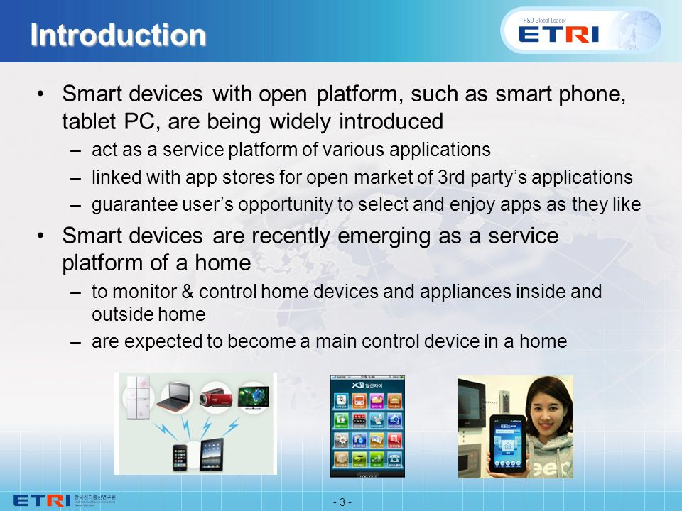 Introduction Smart devices with open platform, such as smart phone, tablet PC, are being widely introduced –act as a service platform of various applications –linked with app stores for open market of 3rd partys applications –guarantee users opportunity to select and enjoy apps as they like Smart devices are recently emerging as a service platform of a home –to monitor & control home devices and appliances inside and outside home –are expected to become a main control device in a home