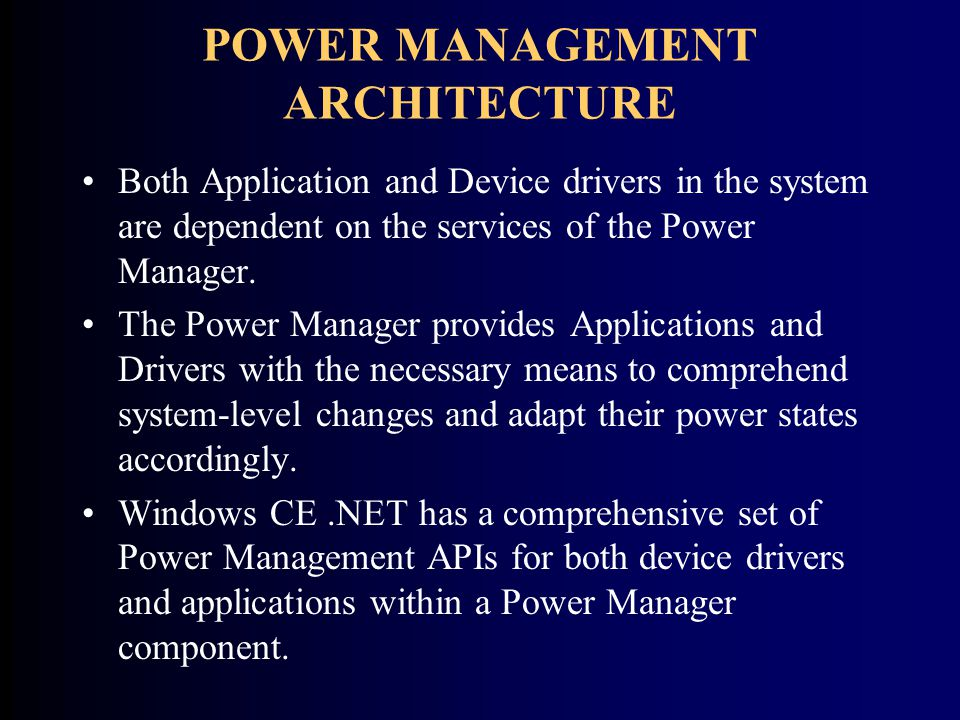 POWER MANAGEMENT ARCHITECTURE Both Application and Device drivers in the system are dependent on the services of the Power Manager.